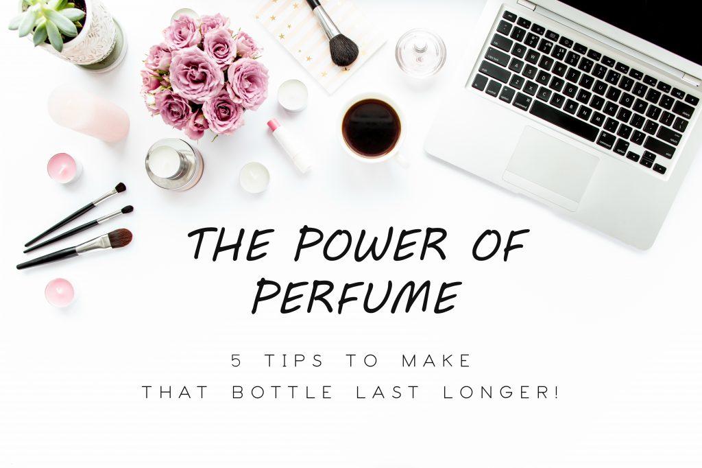 THE POWER OF PERFUME – 5 TIPS TO MAKE THAT BOTTLE LAST LONGER!